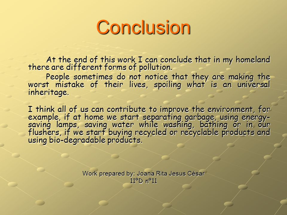 Conclusion At the end of this work I can conclude that in my homeland there are different forms of pollution.