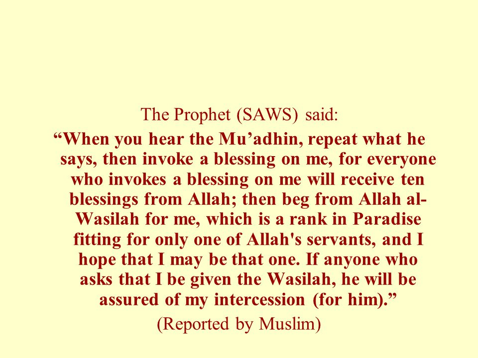 """The Prophet (SAWS) said: """"When you hear the Mu'adhin, repeat what he says, then invoke a blessing on me, for everyone who invokes a blessing on me wil"""