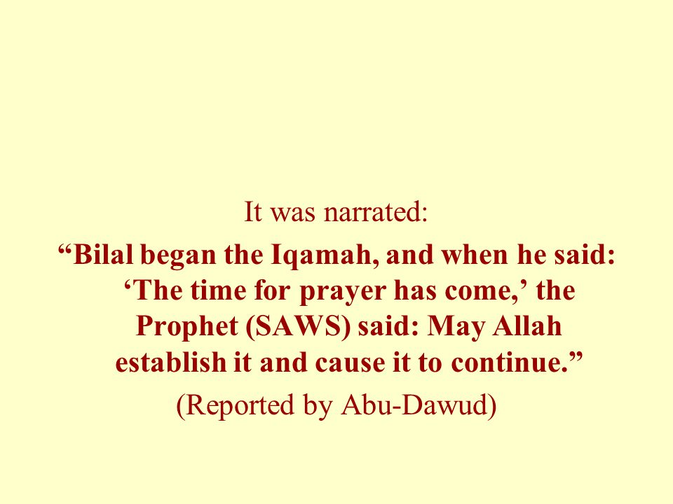 """It was narrated: """"Bilal began the Iqamah, and when he said: 'The time for prayer has come,' the Prophet (SAWS) said: May Allah establish it and cause"""