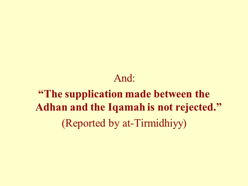 """And: """"The supplication made between the Adhan and the Iqamah is not rejected."""" (Reported by at-Tirmidhiyy)"""