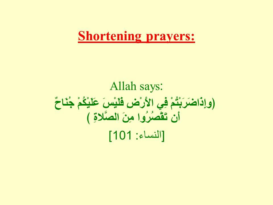 Shortening prayers: Allah says: ﴿وإِذَاضَرَبْتُمْ فِي الأَرْضِ فَلَيْسَ عَلَيْكُمْ جُنَاحٌ أَن تَقْصُرُوا مِنَ الصَّلاةِ ﴾ [ النساء : 101]