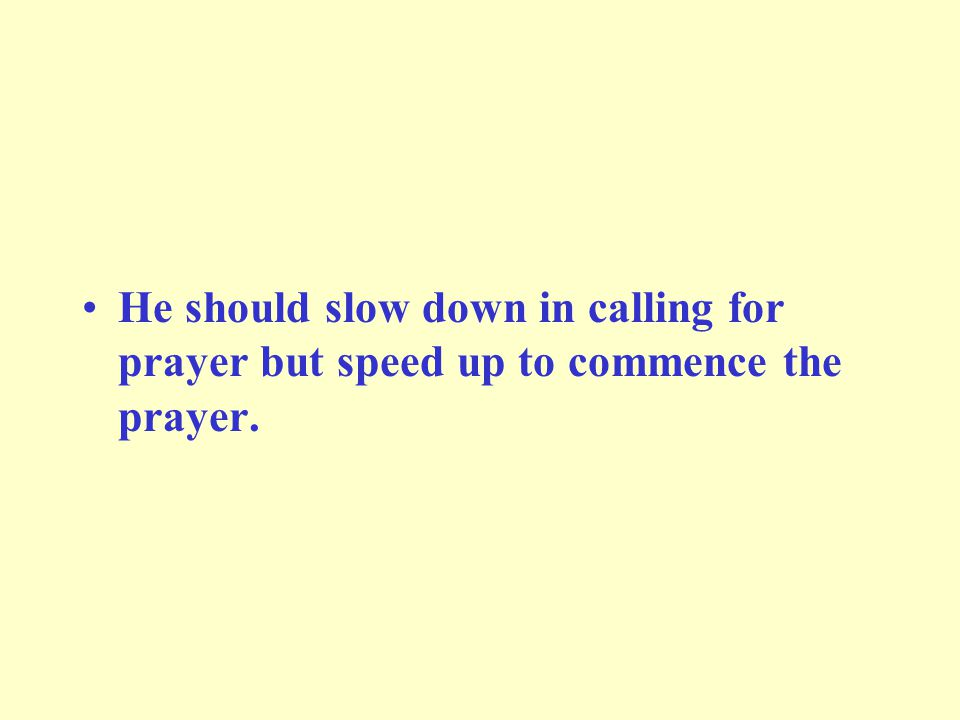 He should slow down in calling for prayer but speed up to commence the prayer.