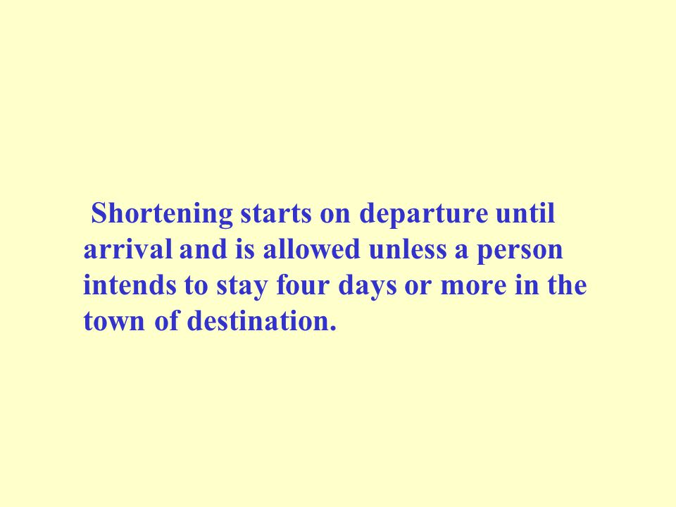 Shortening starts on departure until arrival and is allowed unless a person intends to stay four days or more in the town of destination.