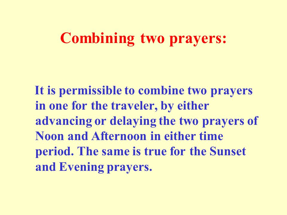Combining two prayers: It is permissible to combine two prayers in one for the traveler, by either advancing or delaying the two prayers of Noon and A
