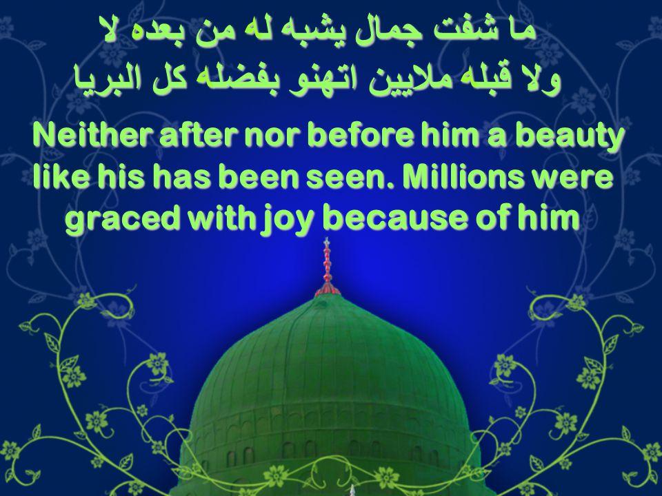 ما شفت جمال يشبه له من بعده لا ولا قبله ملايين اتهنو بفضله كل البريا Neither after nor before him a beauty like his has been seen.