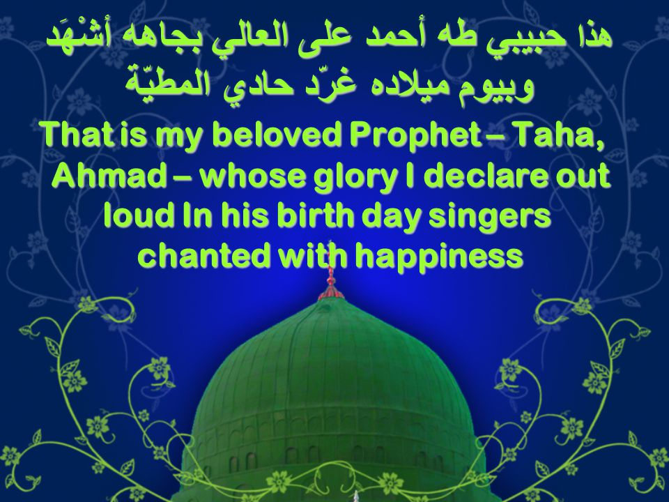 هذا حبيبي طه أحمد على العالي بجاهه أشْهَد وبيوم ميلاده غرّد حادي المطيّة That is my beloved Prophet – Taha, Ahmad – whose glory I declare out loud In his birth day singers chanted with happiness