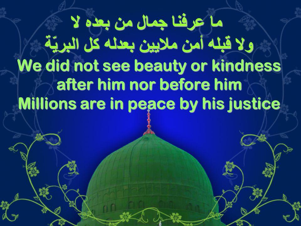 ما عرفنا جمال من بعده لا ولا قبله أمن ملايين بعدله كل البريّة We did not see beauty or kindness after him nor before him Millions are in peace by his