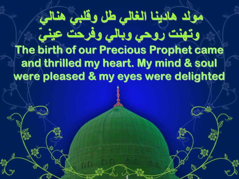 مولد هادينا الغالي طل وقلبي هنالي وتهنت روحي وبالي وفرحت عينيّ The birth of our Precious Prophet came and thrilled my heart. My mind & soul were pleas