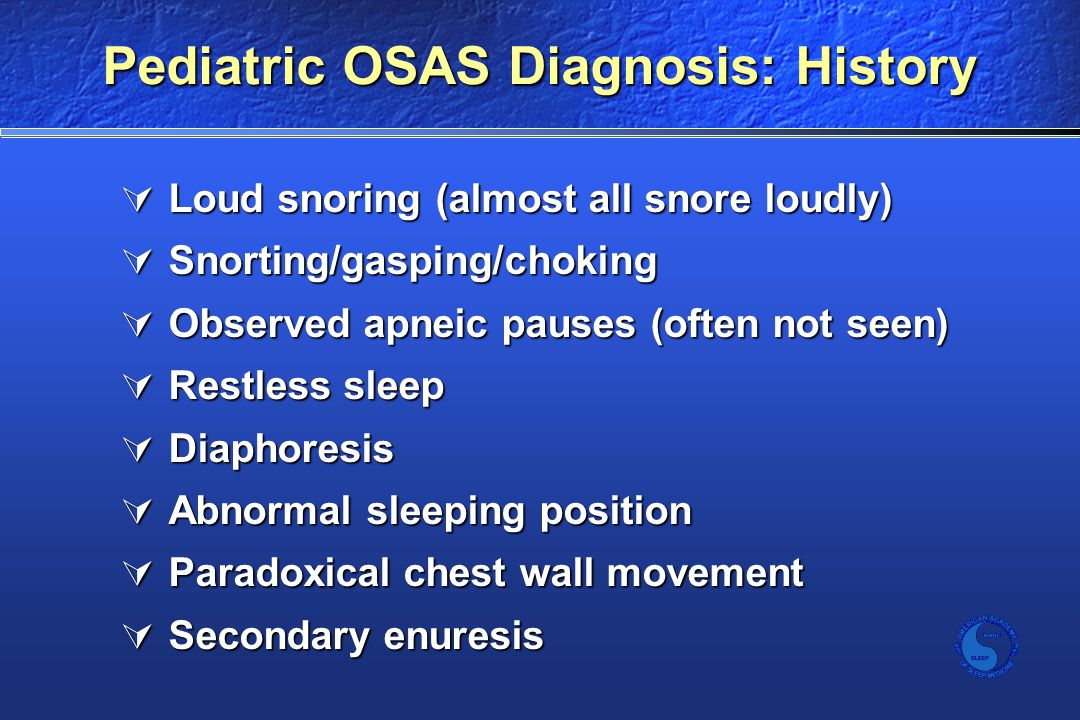 Pediatric OSAS Diagnosis: History  Loud snoring (almost all snore loudly)  Snorting/gasping/choking  Observed apneic pauses (often not seen)  Restless sleep  Diaphoresis  Abnormal sleeping position  Paradoxical chest wall movement  Secondary enuresis