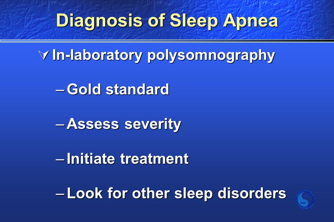 Diagnosis of Sleep Apnea  In-laboratory polysomnography –Gold standard –Assess severity –Initiate treatment –Look for other sleep disorders
