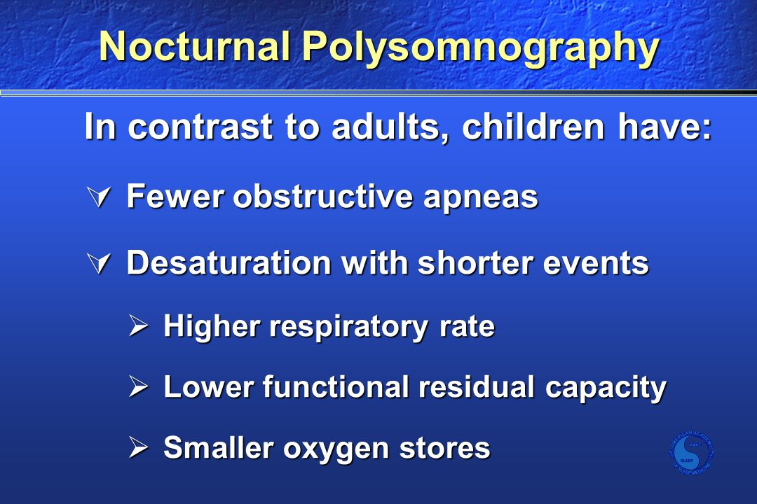 Nocturnal Polysomnography In contrast to adults, children have:  Fewer obstructive apneas  Desaturation with shorter events  Higher respiratory rate  Lower functional residual capacity  Smaller oxygen stores