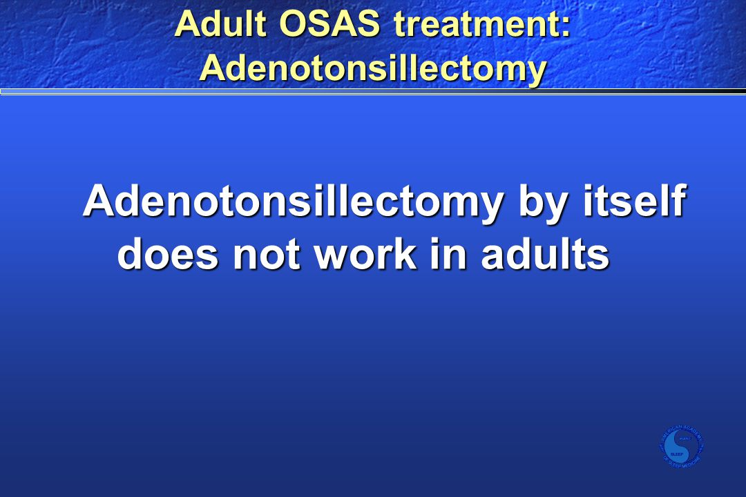 Adult OSAS treatment: Adenotonsillectomy Adenotonsillectomy by itself does not work in adults