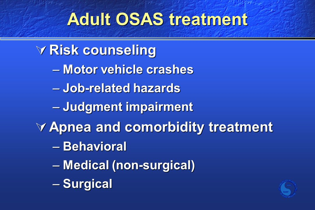 Adult OSAS treatment  Risk counseling –Motor vehicle crashes –Job-related hazards –Judgment impairment  Apnea and comorbidity treatment –Behavioral –Medical (non-surgical) –Surgical