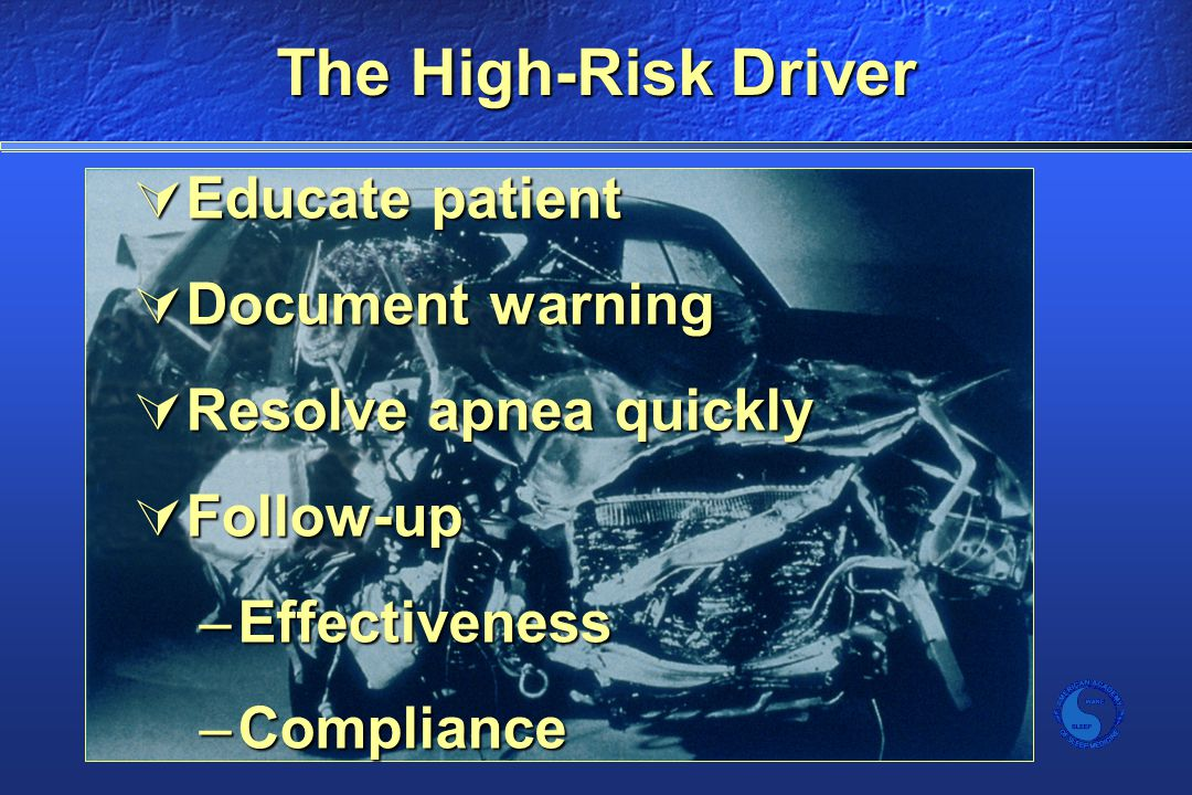 The High-Risk Driver  Educate patient  Document warning  Resolve apnea quickly  Follow-up –Effectiveness –Compliance