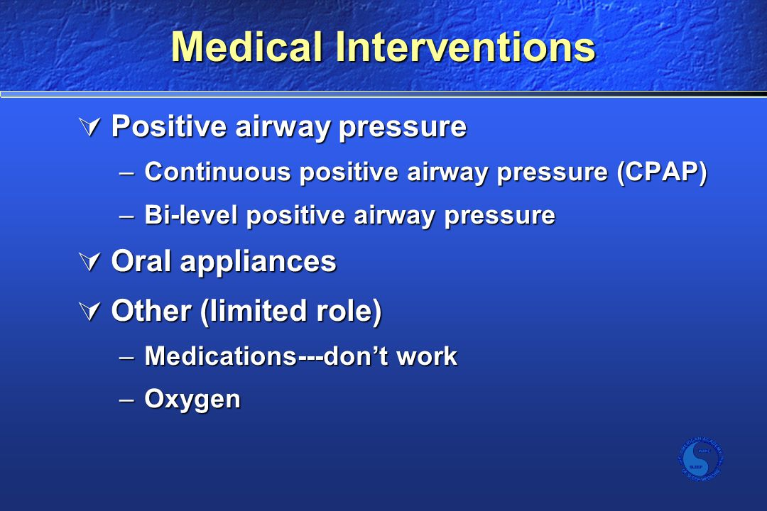 Medical Interventions  Positive airway pressure –Continuous positive airway pressure (CPAP) –Bi-level positive airway pressure  Oral appliances  Other (limited role) –Medications---don't work –Oxygen