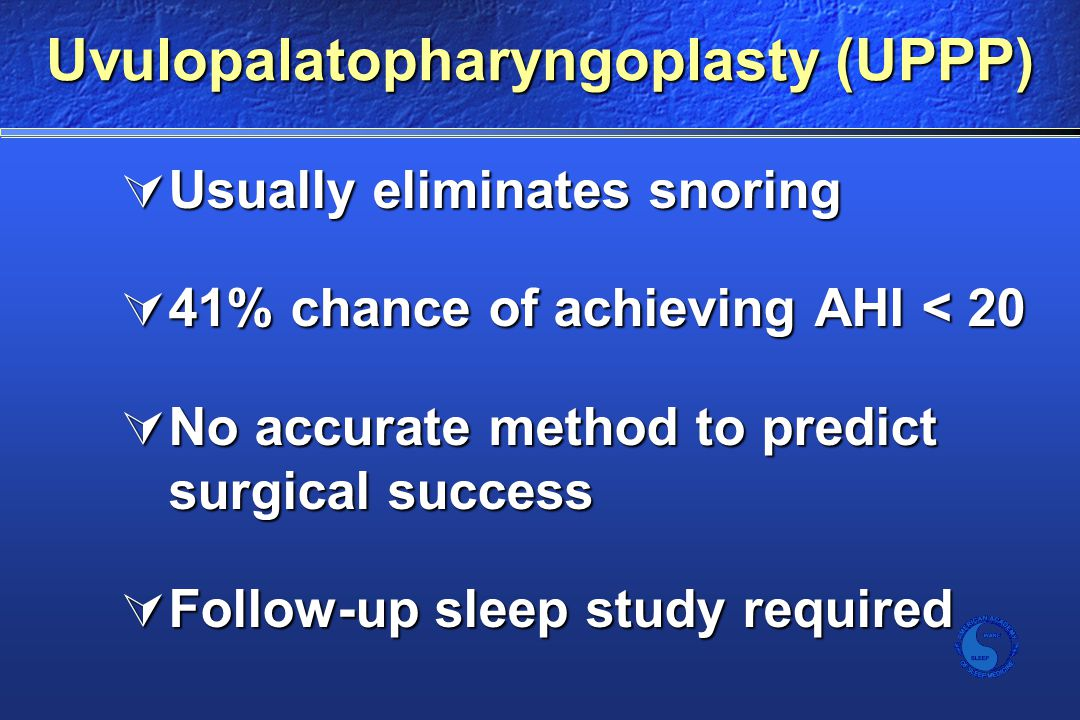 Uvulopalatopharyngoplasty (UPPP)  Usually eliminates snoring  41% chance of achieving AHI < 20  No accurate method to predict surgical success  Follow-up sleep study required