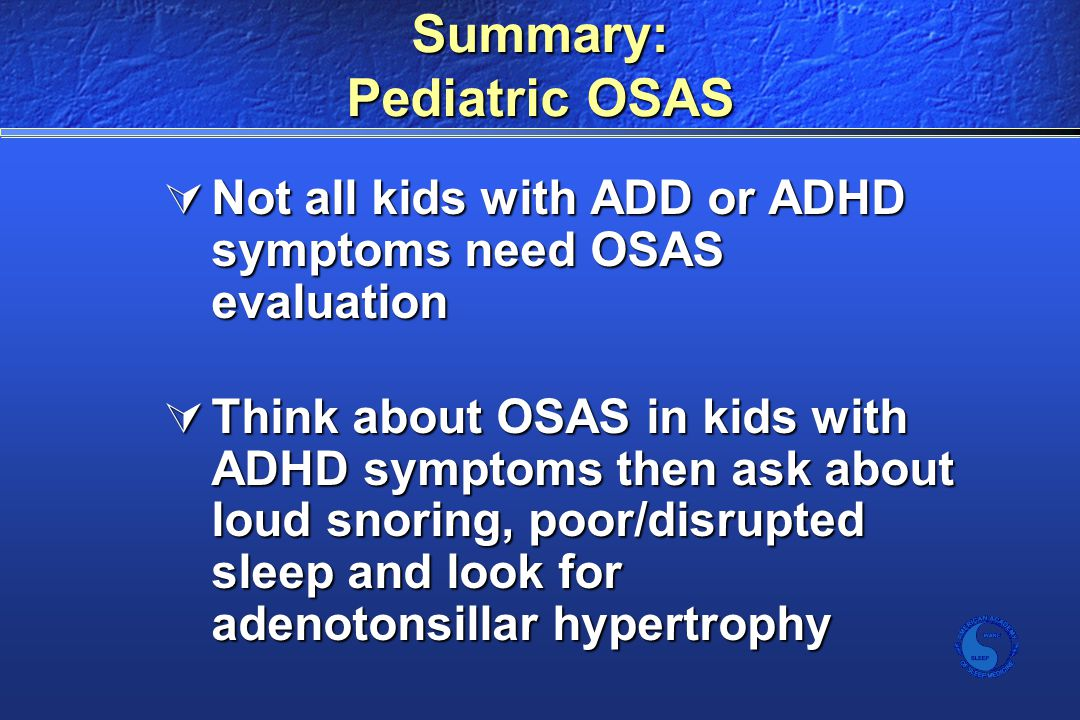 Summary: Pediatric OSAS  Not all kids with ADD or ADHD symptoms need OSAS evaluation  Think about OSAS in kids with ADHD symptoms then ask about loud snoring, poor/disrupted sleep and look for adenotonsillar hypertrophy