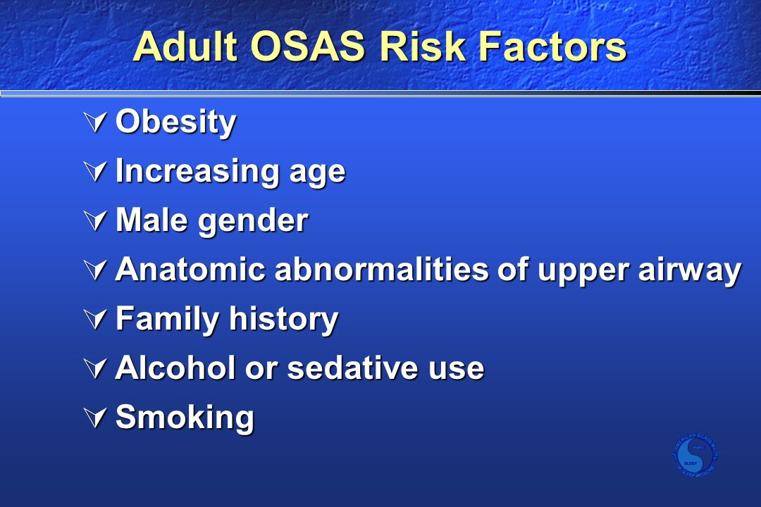 Adult OSAS Risk Factors  Obesity  Increasing age  Male gender  Anatomic abnormalities of upper airway  Family history  Alcohol or sedative use  Smoking