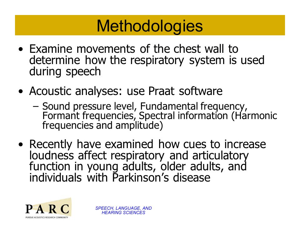 Methodologies Examine movements of the chest wall to determine how the respiratory system is used during speech Acoustic analyses: use Praat software –Sound pressure level, Fundamental frequency, Formant frequencies, Spectral information (Harmonic frequencies and amplitude) Recently have examined how cues to increase loudness affect respiratory and articulatory function in young adults, older adults, and individuals with Parkinson's disease