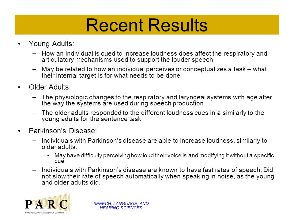 Recent Results Young Adults: –How an individual is cued to increase loudness does affect the respiratory and articulatory mechanisms used to support the louder speech –May be related to how an individual perceives or conceptualizes a task – what their internal target is for what needs to be done Older Adults: –The physiologic changes to the respiratory and laryngeal systems with age alter the way the systems are used during speech production –The older adults responded to the different loudness cues in a similarly to the young adults for the sentence task Parkinson's Disease: –Individuals with Parkinson's disease are able to increase loudness, similarly to older adults.