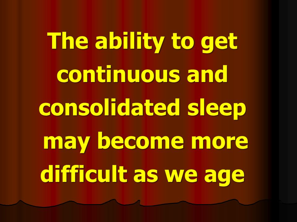 The ability to get continuous and consolidated sleep may become more difficult as we age may become more difficult as we age The ability to get contin