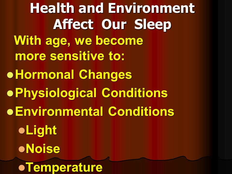 Health and Environment Affect Our Sleep With age, we become more sensitive to: With age, we become more sensitive to: Hormonal Changes Hormonal Change