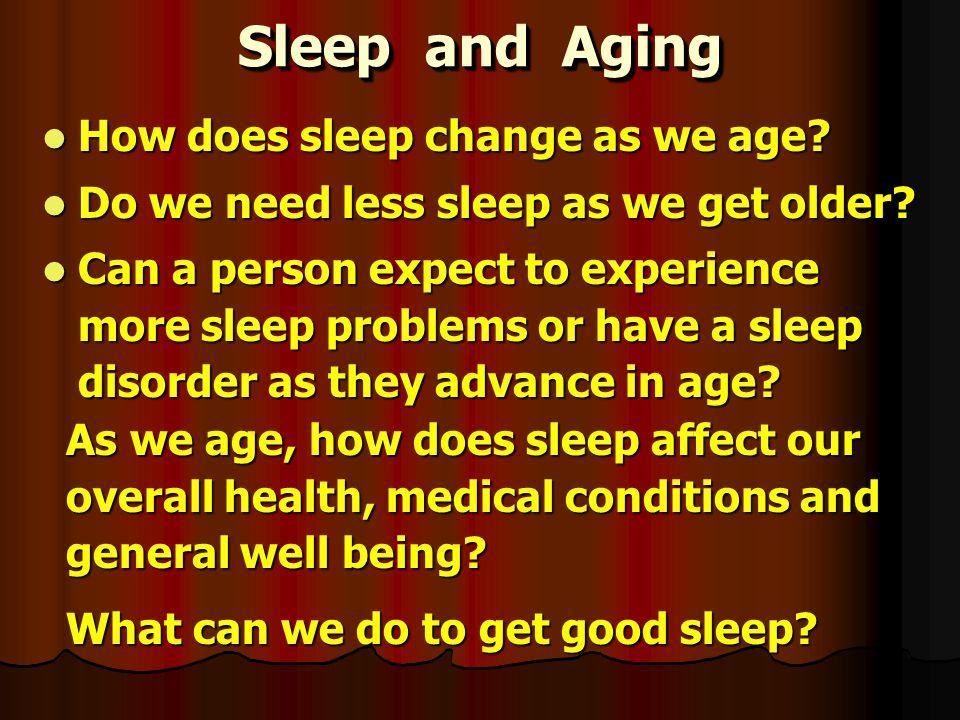 Sleep and Aging How does sleep change as we age? How does sleep change as we age? Do we need less sleep as we get older? Do we need less sleep as we g