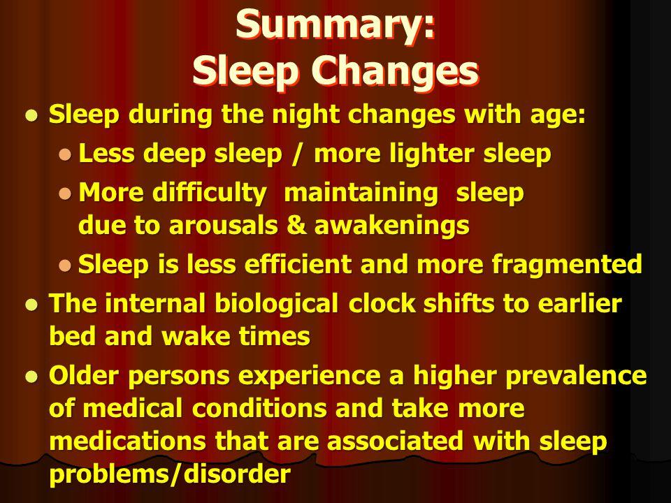 Summary: Sleep Changes Sleep during the night changes with age: Sleep during the night changes with age: Less deep sleep / more lighter sleep Less dee