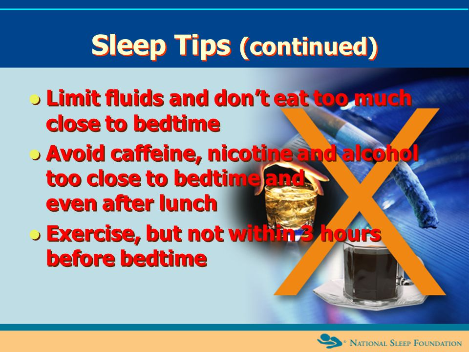 Sleep Tips (continued) Limit fluids and don't eat too much close to bedtime Avoid caffeine, nicotine and alcohol too close to bedtime and even after l