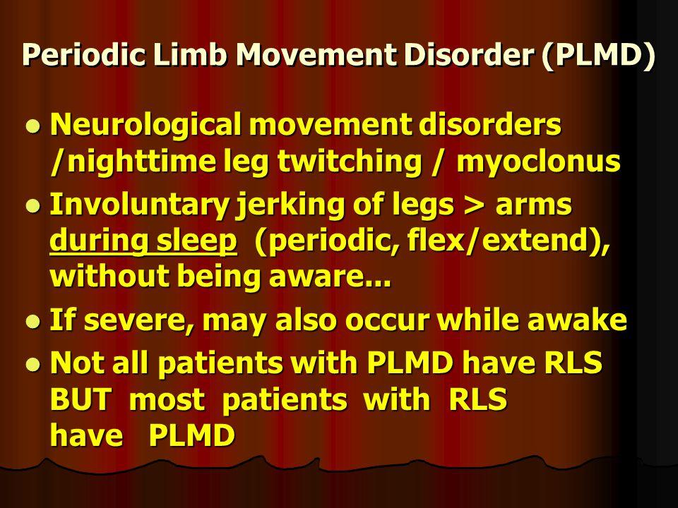 Periodic Limb Movement Disorder (PLMD) Neurological movement disorders /nighttime leg twitching / myoclonus Neurological movement disorders /nighttime