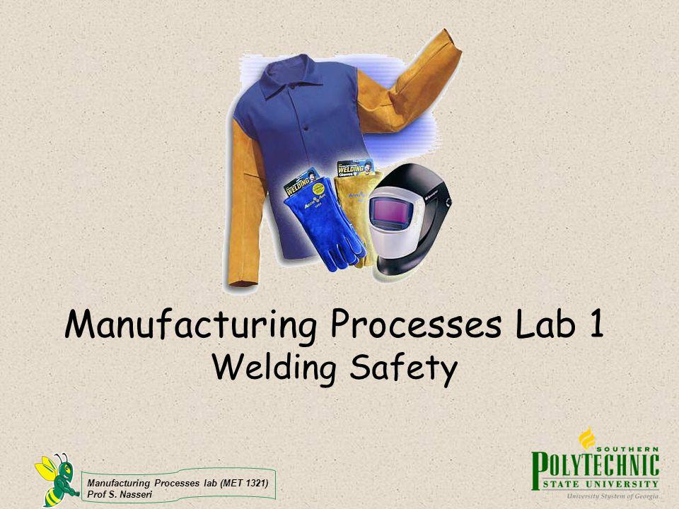 Manufacturing Processes lab (MET 1321) Prof S. Nasseri Manufacturing Processes Lab 1 Welding Safety