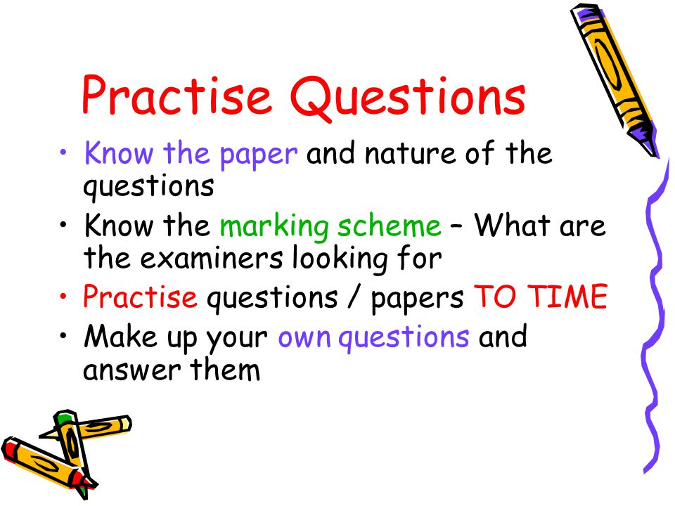 Practise Questions Know the paper and nature of the questions Know the marking scheme – What are the examiners looking for Practise questions / papers TO TIME Make up your own questions and answer them
