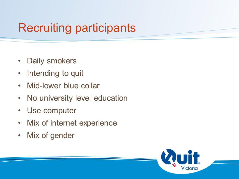 Recruiting participants Daily smokers Intending to quit Mid-lower blue collar No university level education Use computer Mix of internet experience Mix of gender