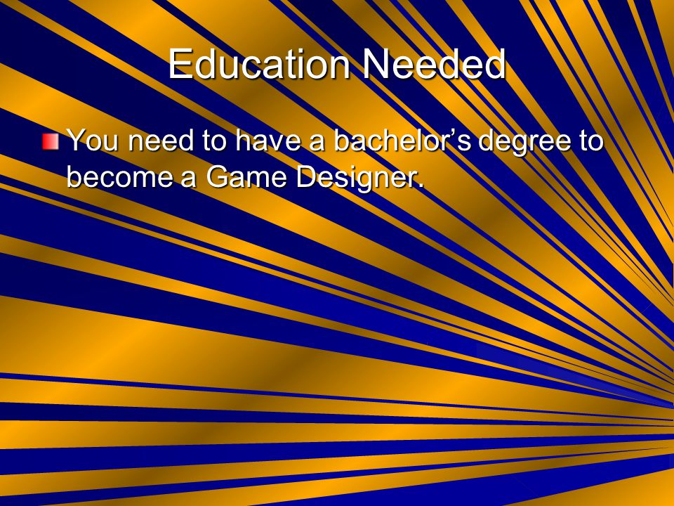 Education Needed You need to have a bachelor's degree to become a Game Designer.