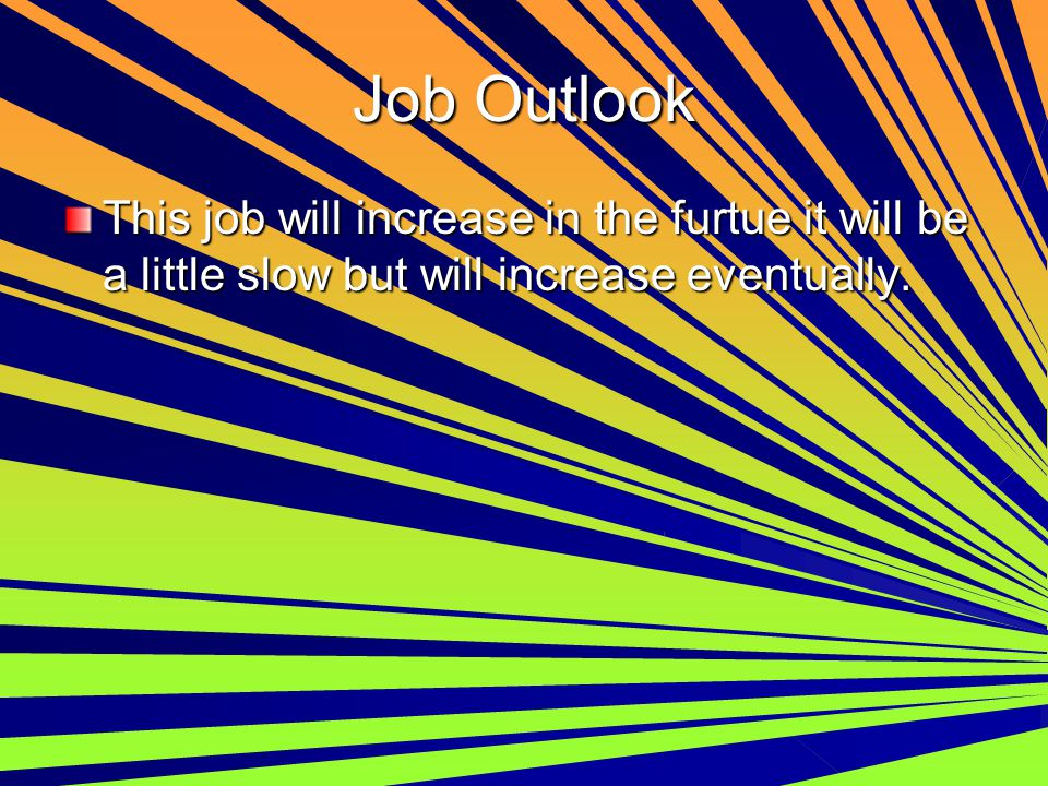 Job Outlook This job will increase in the furtue it will be a little slow but will increase eventually.