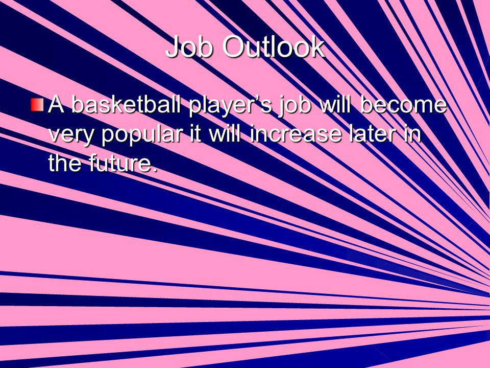 Job Outlook A basketball player's job will become very popular it will increase later in the future.