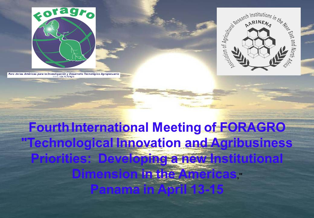 Fourth International Meeting of FORAGRO Technological Innovation and Agribusiness Priorities: Developing a new Institutional Dimension in the Americas, Panama in April 13-15 Foro de las Américas para la Investigación y Desarrollo Tecnológico Agropecuario www.iica.int/foragro