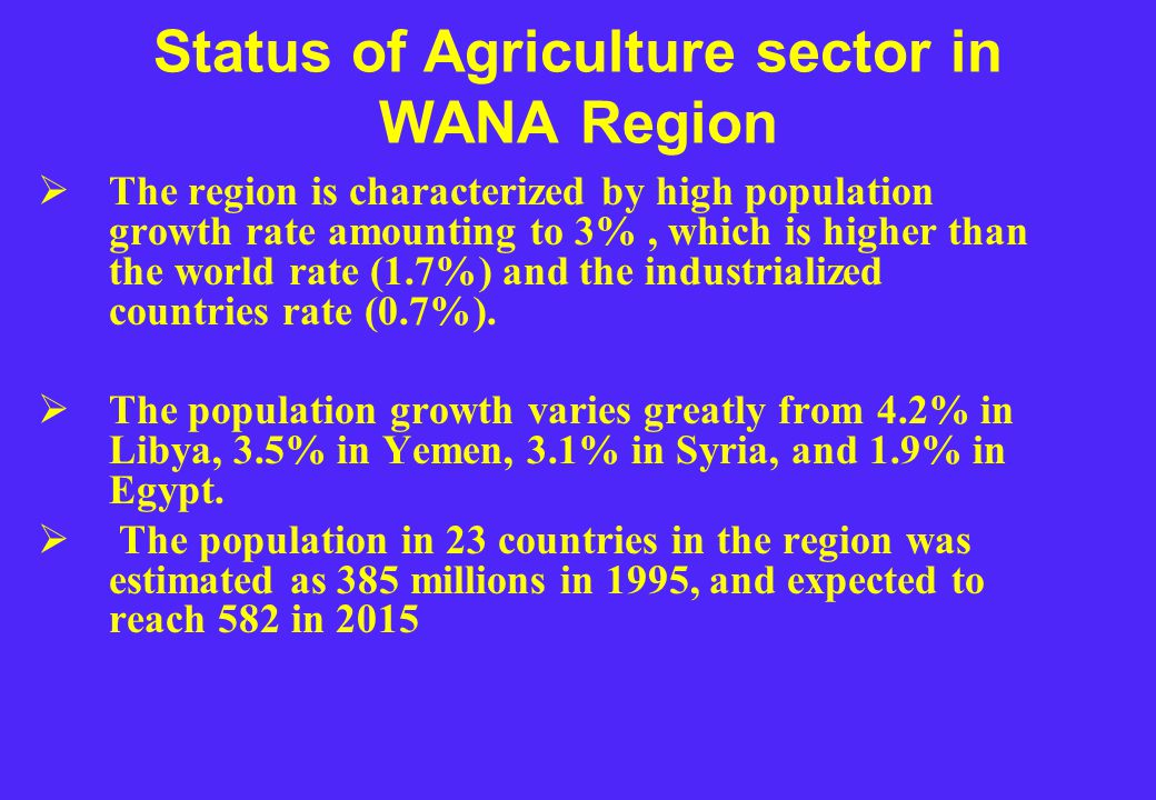 Status of Agriculture sector in WANA Region  The region is characterized by high population growth rate amounting to 3%, which is higher than the world rate (1.7%) and the industrialized countries rate (0.7%).