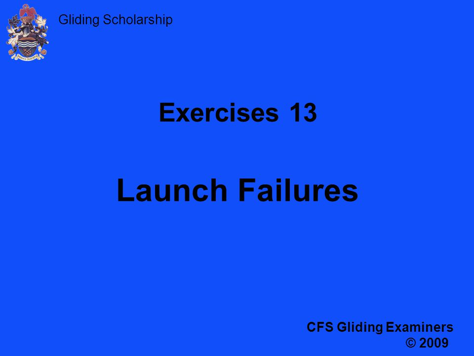 Gliding Scholarship Exercises 13 Launch Failures CFS Gliding Examiners © 2009