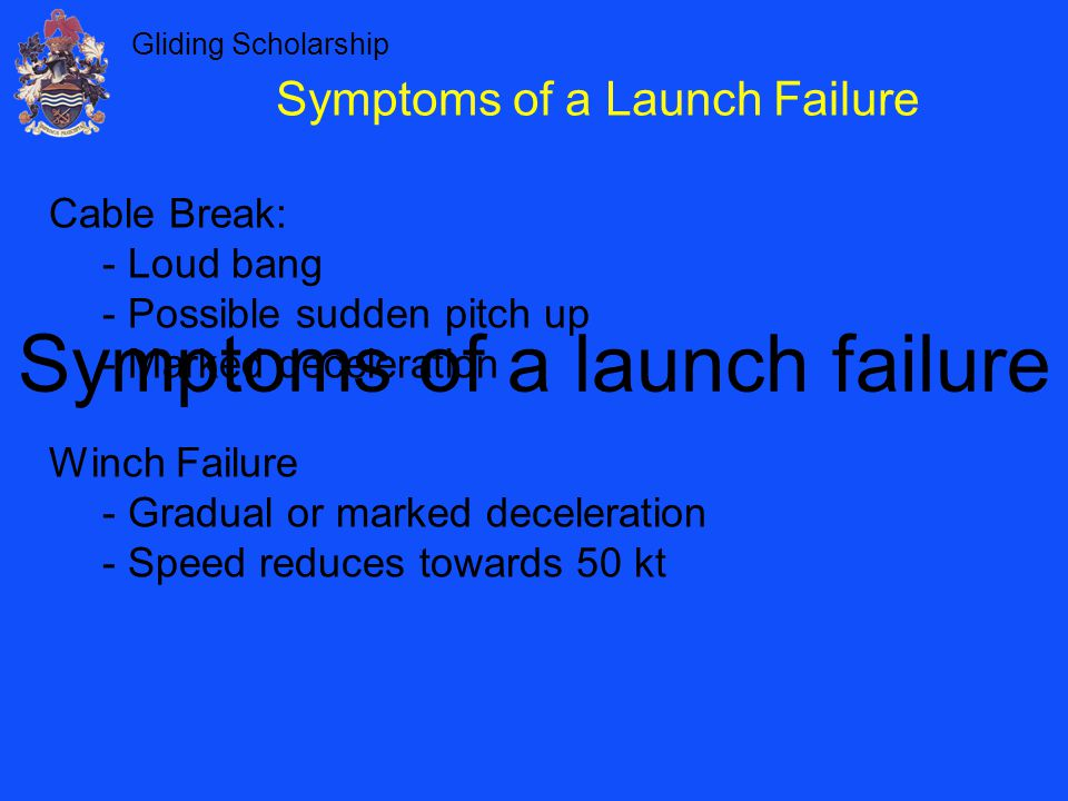 Gliding Scholarship Symptoms of a launch failure Cable Break: - Loud bang - Possible sudden pitch up - Marked deceleration Winch Failure - Gradual or marked deceleration - Speed reduces towards 50 kt Symptoms of a Launch Failure