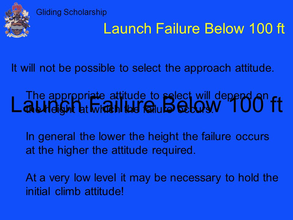 Gliding Scholarship Launch Failure Below 100 ft It will not be possible to select the approach attitude.