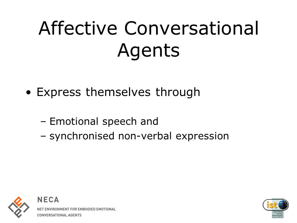 Affective Conversational Agents Express themselves through –Emotional speech and –synchronised non-verbal expression