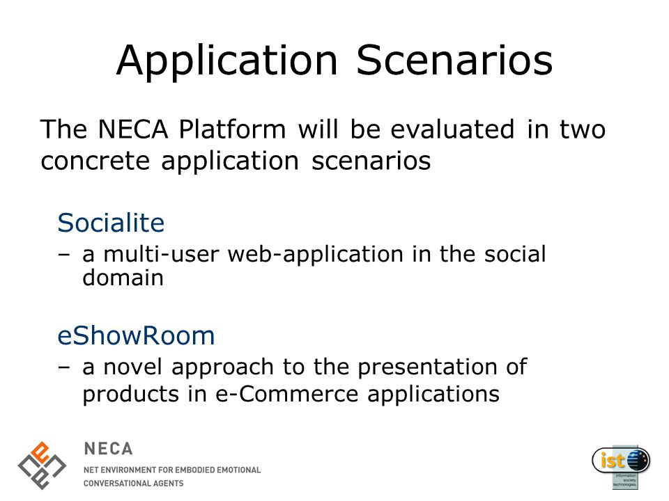 Application Scenarios Socialite –a multi-user web-application in the social domain eShowRoom –a novel approach to the presentation of products in e-Commerce applications The NECA Platform will be evaluated in two concrete application scenarios