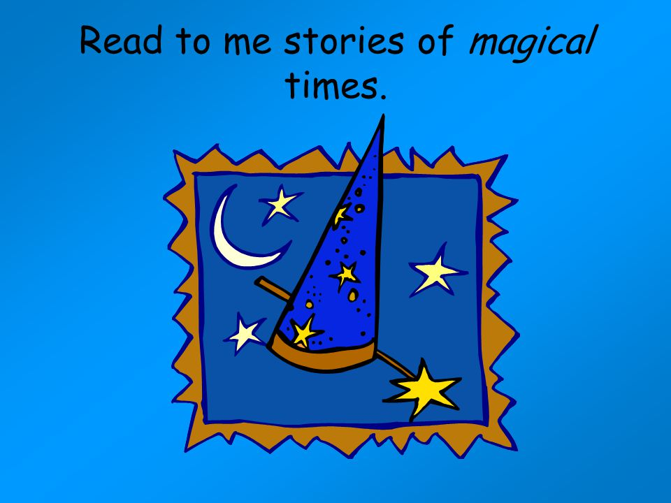 Read to me stories of magical times.