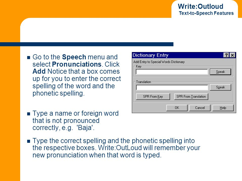 Write:Outloud Text-to-Speech Features Go to the Speech menu and select Pronunciations. Click Add Notice that a box comes up for you to enter the corre