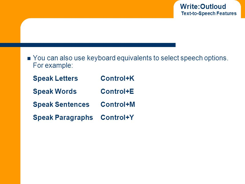 Write:Outloud Text-to-Speech Features You can also use keyboard equivalents to select speech options. For example: Speak LettersControl+K Speak WordsC