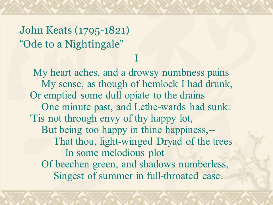 John Keats (1795-1821) Ode to a Nightingale I My heart aches, and a drowsy numbness pains My sense, as though of hemlock I had drunk, Or emptied some dull opiate to the drains One minute past, and Lethe-wards had sunk: Tis not through envy of thy happy lot, But being too happy in thine happiness,-- That thou, light-winged Dryad of the trees In some melodious plot Of beechen green, and shadows numberless, Singest of summer in full-throated ease.