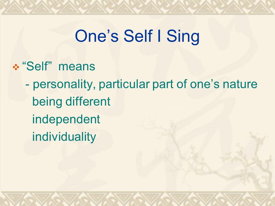 One's Self I Sing  Self means - personality, particular part of one's nature being different independent individuality