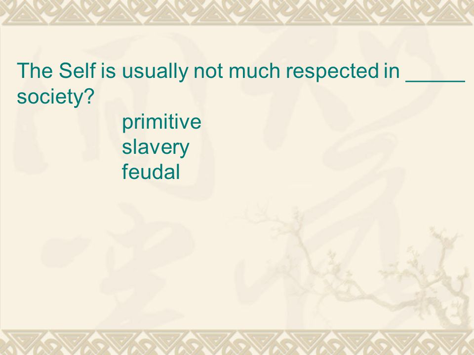 The Self is usually not much respected in _____ society primitive slavery feudal