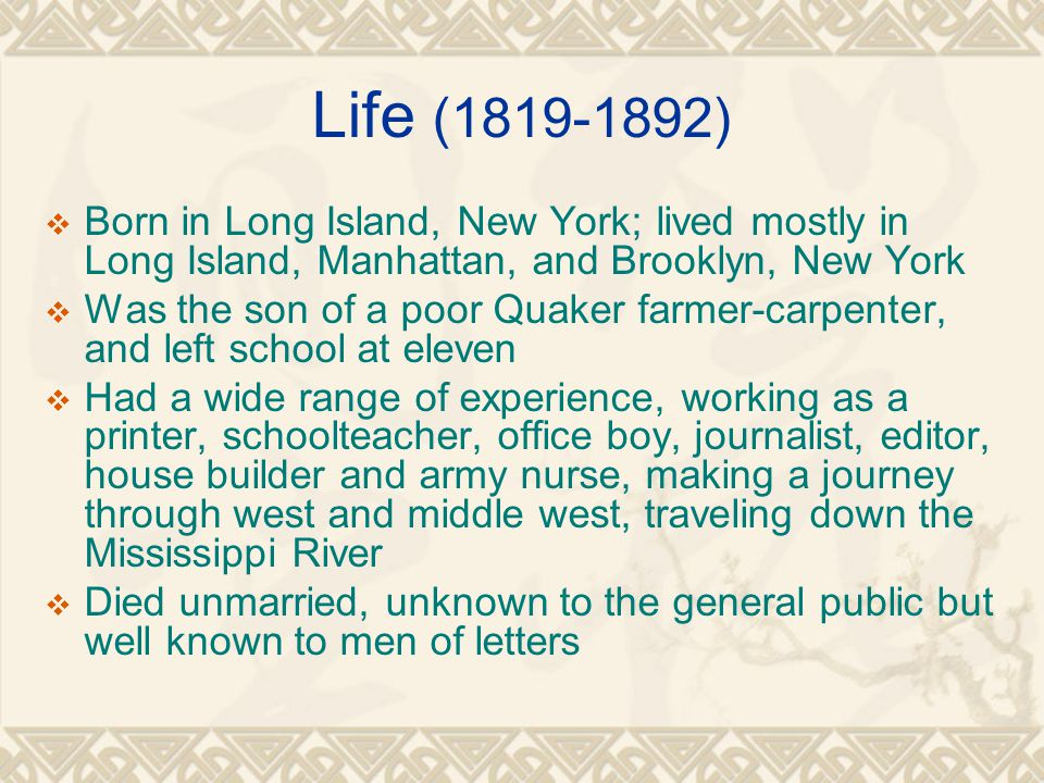 Life (1819-1892)  Born in Long Island, New York; lived mostly in Long Island, Manhattan, and Brooklyn, New York  Was the son of a poor Quaker farmer-carpenter, and left school at eleven  Had a wide range of experience, working as a printer, schoolteacher, office boy, journalist, editor, house builder and army nurse, making a journey through west and middle west, traveling down the Mississippi River  Died unmarried, unknown to the general public but well known to men of letters